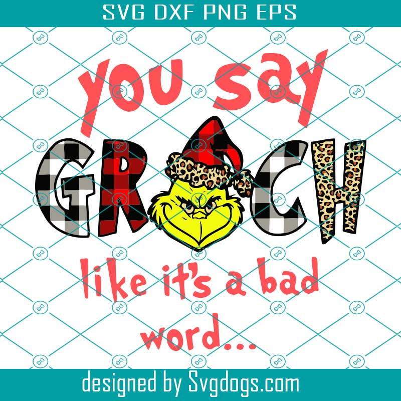 You Say Grinch Like It S A Bad Word Svg Christmas Svg Grinch Svg Snow Svg Christmas Hat Merry Christmas Christmas Gift Christmas Shirt Grinch Gift Love Grinch Christmas Quote Love Christmas Svg