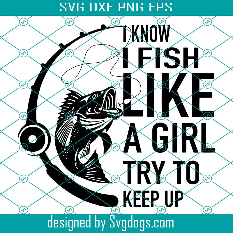 Download Fishing I Know I Fish Like A Girl Try To Keep Up Funny Svg Trending Svg Fishing Svg Fishing Love Svg Fishing Gift Svg Fish Svg Svgdogs