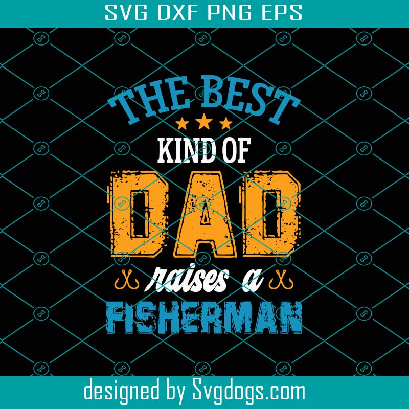 Download The Best Kind Of Dad Raises A Fisherman Svg Fathers Day Svg Best Dad Svg Fishing Dad Svg Raises A Fisherman Fisherman Svg Svgdogs