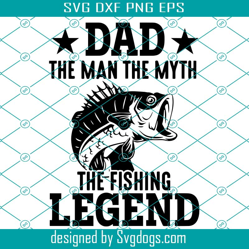 Download Dad The Man The Myth The Fishing Legend Svg Fish Svg Dad Svg Father Day Svg Svgdogs