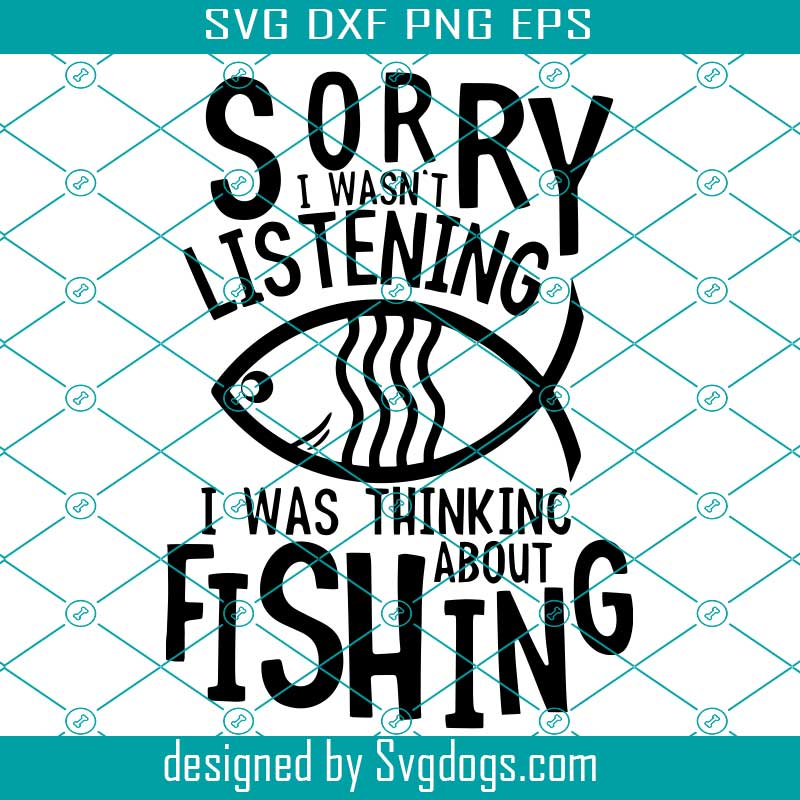 Download Sorry I Wasn T Listening Svg I Was Thinking About Fishing Svg Fishing Shirt Svg Fish Svg Fishing Svg Svgdogs