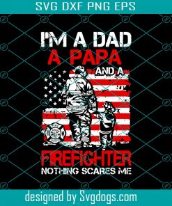 Im A Dad A Papa And A Firefighter Nothing Scare Me Svg