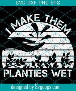 I Make Them Planties Wet Funny Gardening Gardener Svg