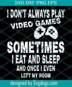I Don't Always Play Video Games Some Times I Eat And Sleep And Once I Even Left My Room Svg